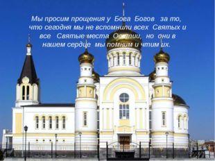 Мы просим прощения у Бога Богов за то, что сегодня мы не вспомнили всех Святы