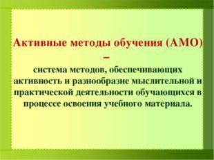 Активные методы обучения (АМО) – система методов, обеспечивающих активность и