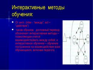 """Интерактивные методы обучения: От англ. (inter - """"между""""; act – """"действие"""") т"""