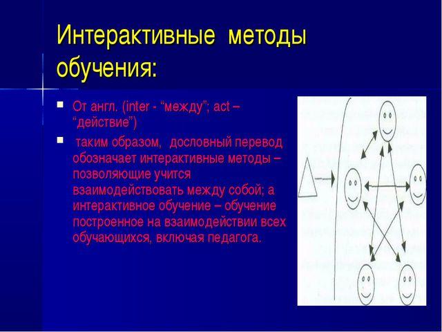 """Интерактивные методы обучения: От англ. (inter - """"между""""; act – """"действие"""") т..."""