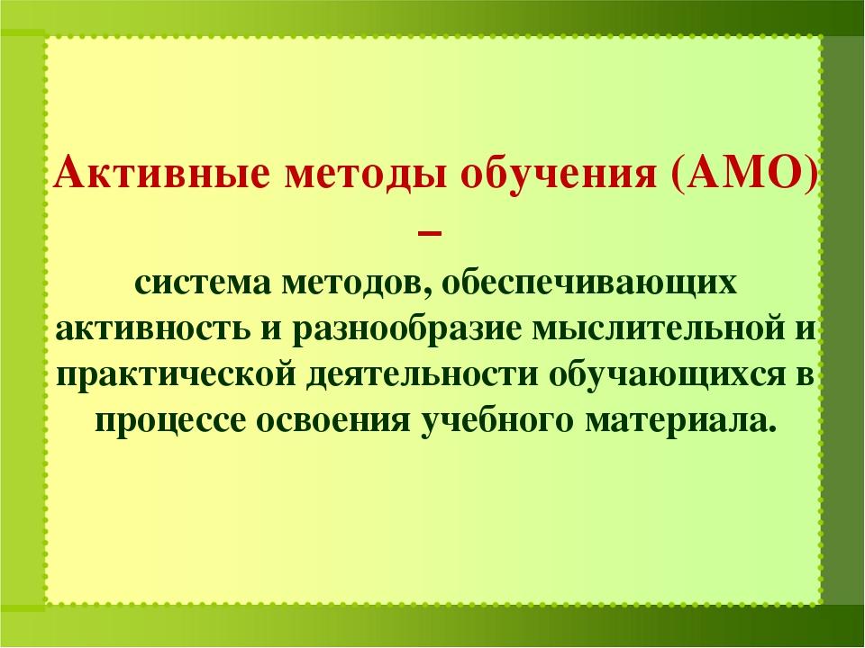 Активные методы обучения (АМО) – система методов, обеспечивающих активность и...