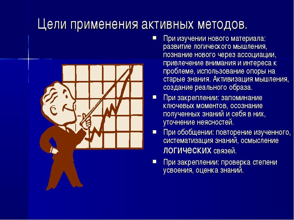 Цели применения активных методов. При изучении нового материала: развитие лог...