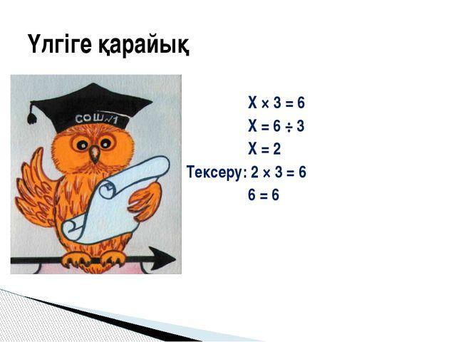 X × 3 = 6 X = 6 ÷ 3 X = 2 Тексеру: 2 × 3 = 6 6 = 6 Үлгіге қарайық