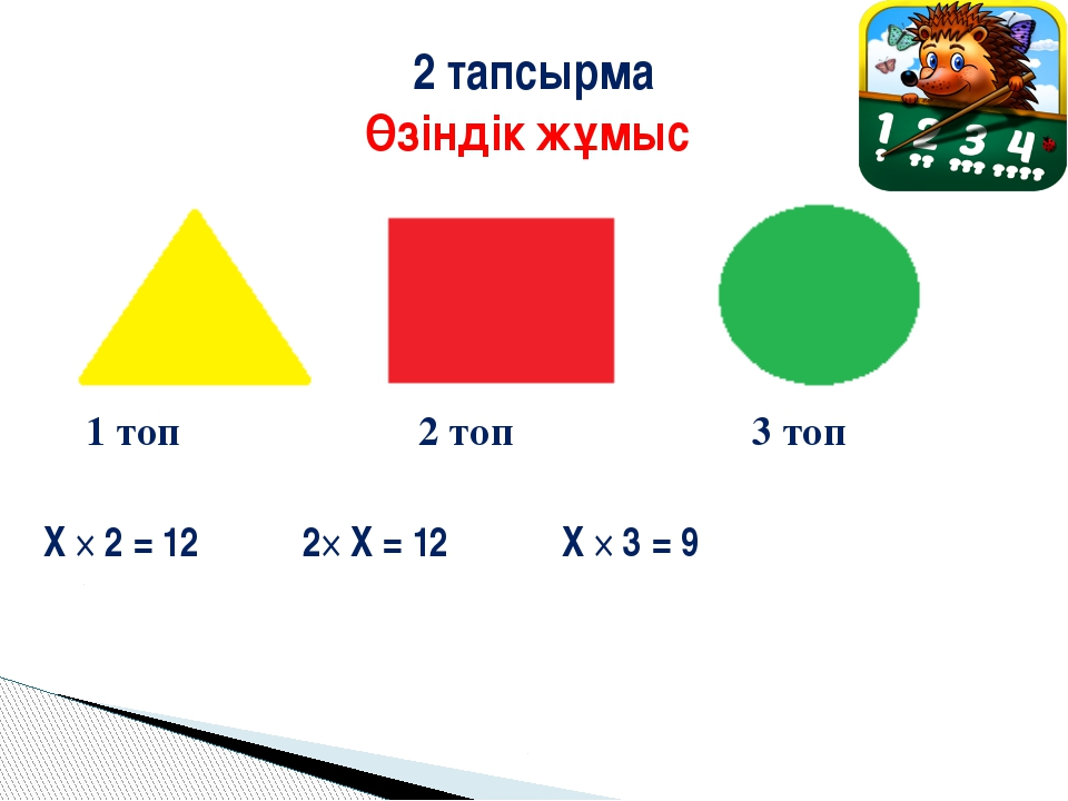 1 топ 2 топ 3 топ Х × 2 = 12 2× X = 12 X × 3 = 9 2 тапсырма Өзіндік жұмыс
