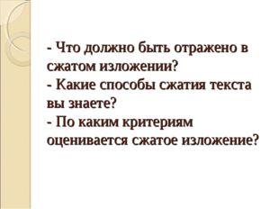 - Что должно быть отражено в сжатом изложении? - Какие способы сжатия текста