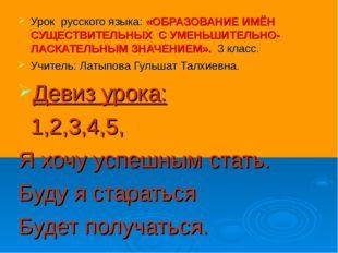 Урок русского языка: «ОБРАЗОВАНИЕ ИМЁН СУЩЕСТВИТЕЛЬНЫХ С УМЕНЬШИТЕЛЬНО-ЛАСКАТ