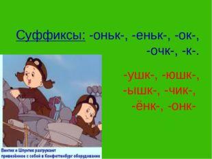 Суффиксы: -оньк-, -еньк-, -ок-, -очк-, -к-. -ушк-, -юшк-, -ышк-, -чик-, -ёнк