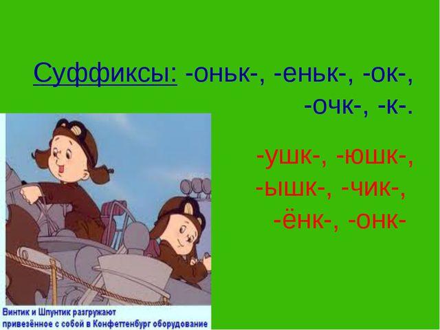 Суффиксы: -оньк-, -еньк-, -ок-, -очк-, -к-. -ушк-, -юшк-, -ышк-, -чик-, -ёнк...