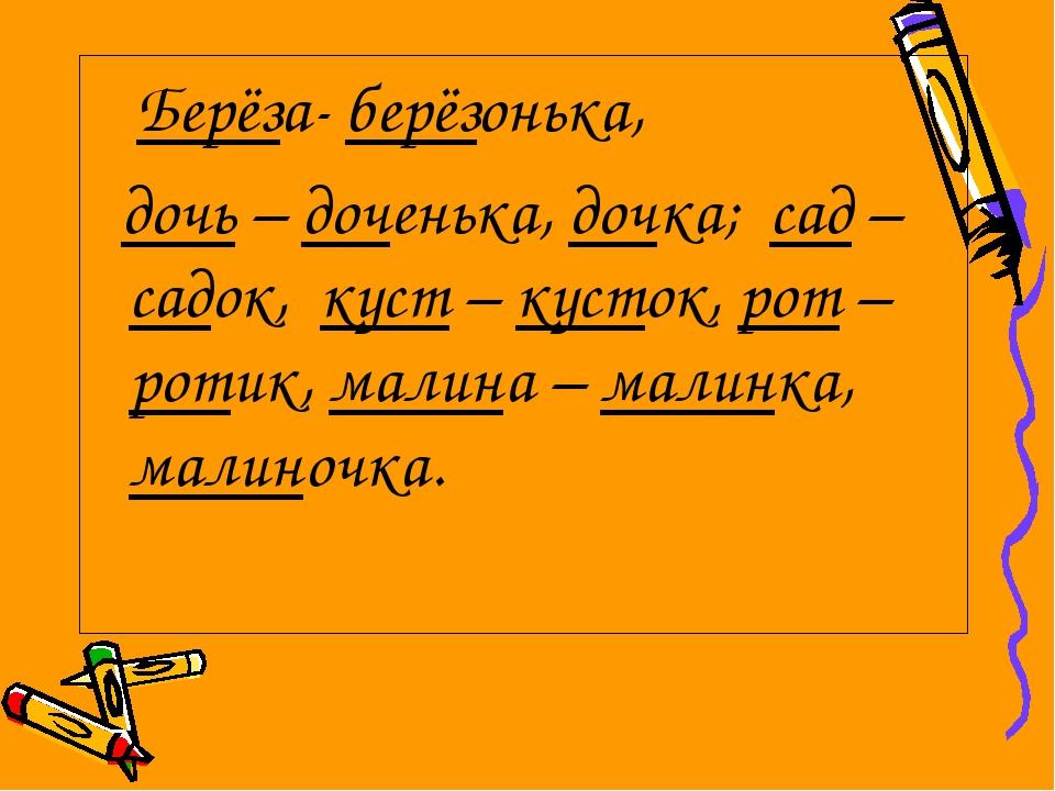 Берёза-берёзонька, дочь–доченька, дочка; сад – садок, куст – кусток, рот...