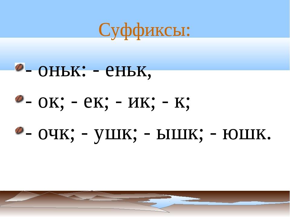Суффиксы: - оньк: - еньк, - ок; - ек; - ик; - к; - очк; - ушк; - ышк; - юшк.