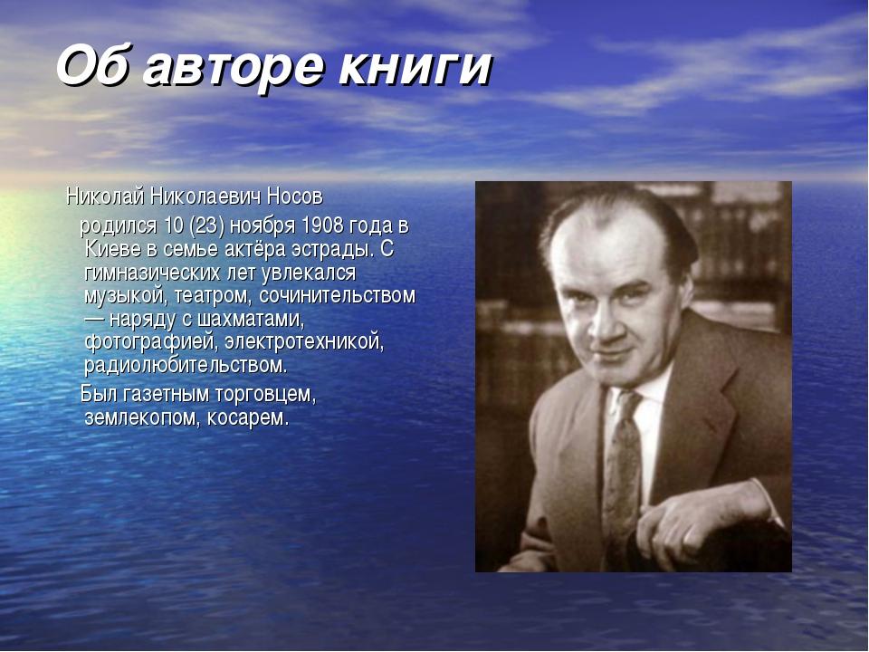 Об авторе книги Николай Николаевич Носов родился 10 (23) ноября 1908 года в К...