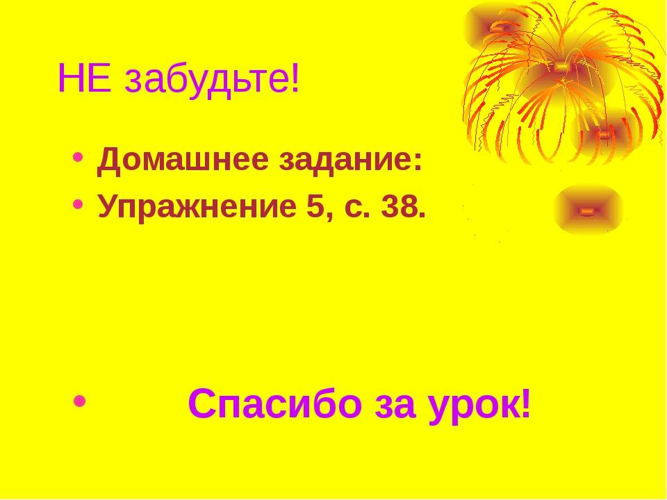 НЕ забудьте! Домашнее задание: Упражнение 5, с. 38. Спасибо за урок!