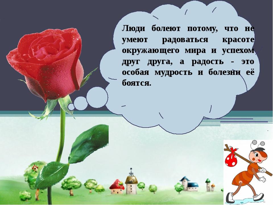 Люди болеют потому, что не умеют радоваться красоте окружающего мира и успех...