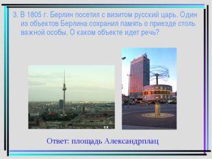 3. В 1805 г. Берлин посетил с визитом русский царь. Один из объектов Берлина