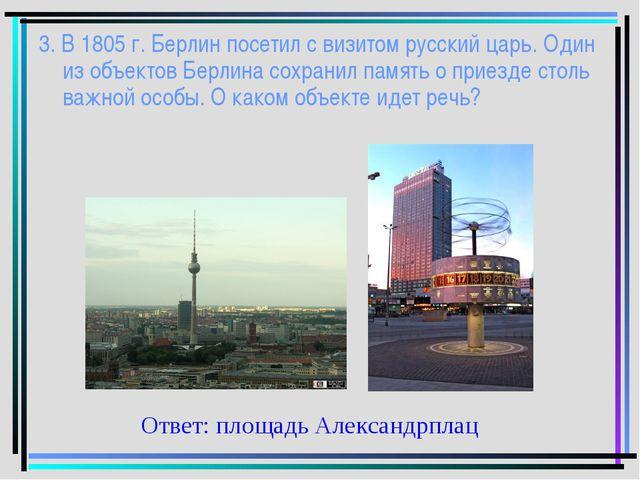 3. В 1805 г. Берлин посетил с визитом русский царь. Один из объектов Берлина...