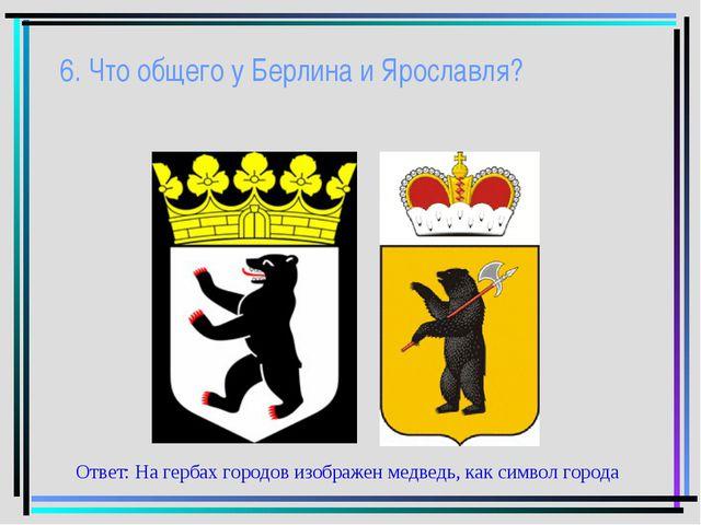 6. Что общего у Берлина и Ярославля? Ответ: На гербах городов изображен медве...