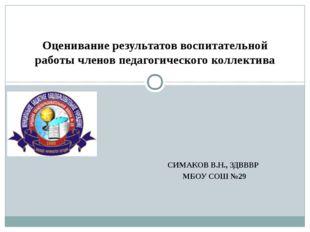 СИМАКОВ В.Н., ЗДВВВР МБОУ СОШ №29 Оценивание результатов воспитательной рабо