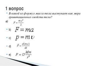 В какой из формул масса тела выступает как мера гравитационных свойств тела?