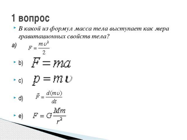 В какой из формул масса тела выступает как мера гравитационных свойств тела?...