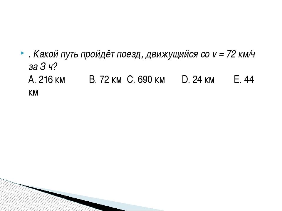 . Какой путь пройдёт поезд, движущийся со v = 72 км/ч за З ч? А. 216 км В. 72...