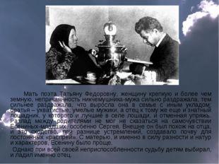 Мать поэта Татьяну Федоровну, женщину крепкую и более чем земную, неприкаянн