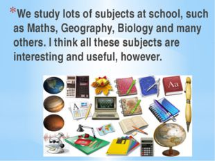 We study lots of subjects at school, such as Maths, Geography, Biology and ma