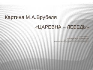«ЦАРЕВНА – ЛЕБЕДЬ» Подготовила:: Сорокина Лилия Владимировна учитель изобраз