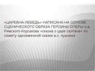«ЦАРЕВНА-ЛЕБЕДЬ» НАПИСАНА НА ОСНОВЕ СЦЕНИЧЕСКОГО ОБРАЗА ГЕРОИНИ ОПЕРЫ н.а. Ри