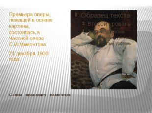 Савва иванович мамонтов Премьера оперы, лежащей в основе картины, состоялась