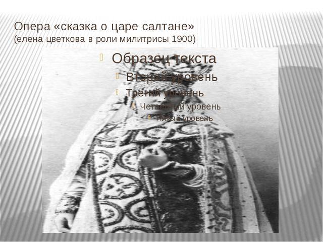 Опера «сказка о царе салтане» (елена цветкова в роли милитрисы 1900)