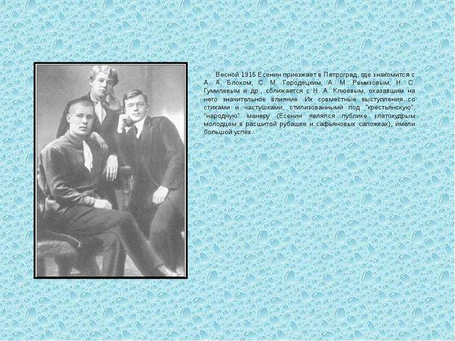 Весной 1915 Есенин приезжает в Петроград, где знакомится с А. А. Блоком, С....