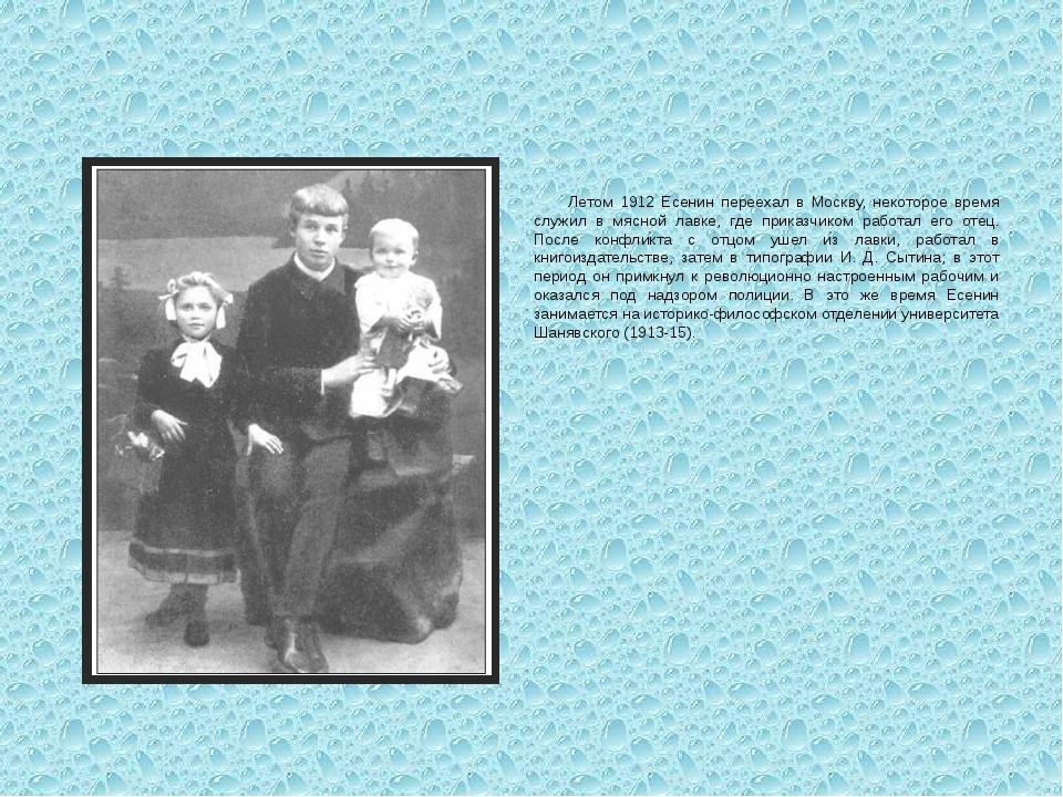 Летом 1912 Есенин переехал в Москву, некоторое время служил в мясной лавке,...