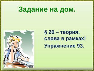 Задание на дом. § 20 – теория, слова в рамках! Упражнение 93.