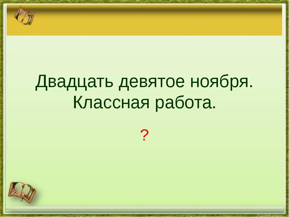 Двадцать девятое ноября. Классная работа. ? http://aida.ucoz.ru