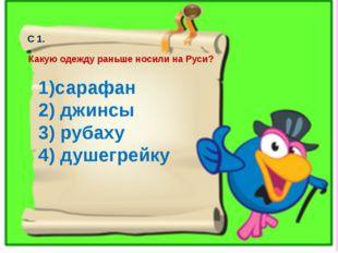 С 1. Какую одежду раньше носили на Руси? 1)сарафан 2) джинсы 3) рубаху 4) душ