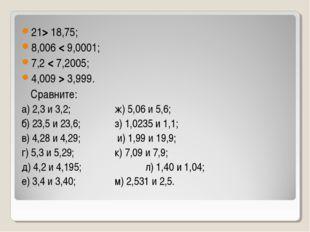 21> 18,75; 8,006 < 9,0001; 7,2 < 7,2005; 4,009 > 3,999. Сравните: а) 2,3 и 3