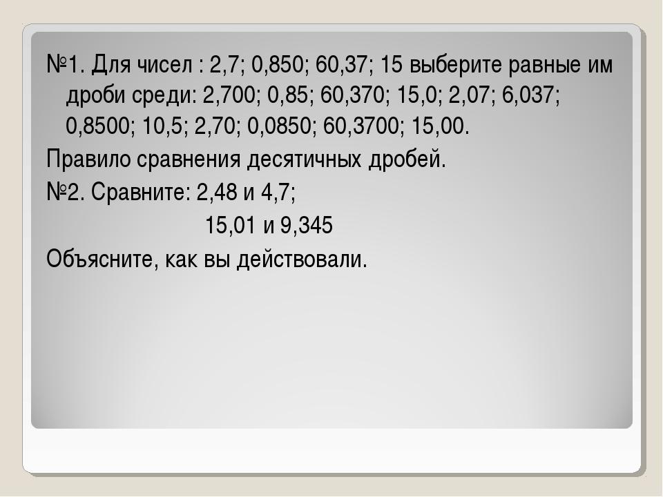 №1. Для чисел : 2,7; 0,850; 60,37; 15 выберите равные им дроби среди: 2,700;...