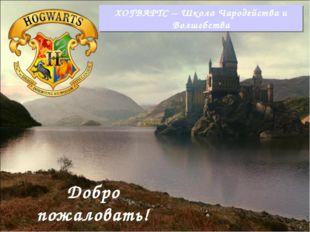 ХОГВАРТС – Школа Чародейства и Волшебства Добро пожаловать!