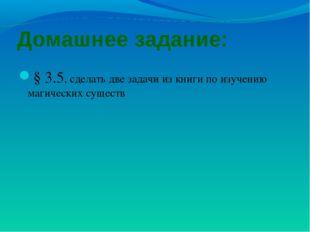 Домашнее задание: § 3.5, сделать две задачи из книги по изучению магических с