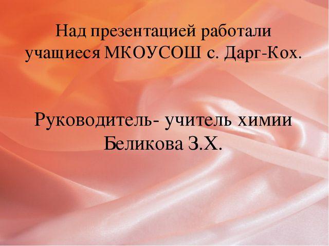 Над презентацией работали учащиеся МКОУСОШ с. Дарг-Кох. Руководитель- учитель...