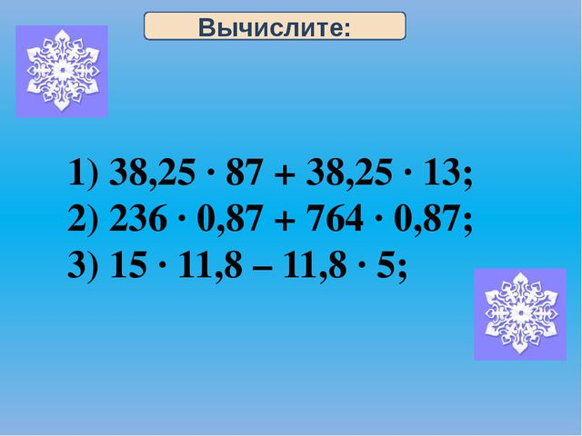 Вычислите: 1) 38,25 · 87 + 38,25 · 13; 2) 236 · 0,87 + 764 · 0,87; 3) 15 · 11...