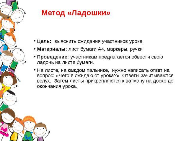 Метод «Ладошки» Цель: выяснить ожидания участников урока Материалы: лист бума...