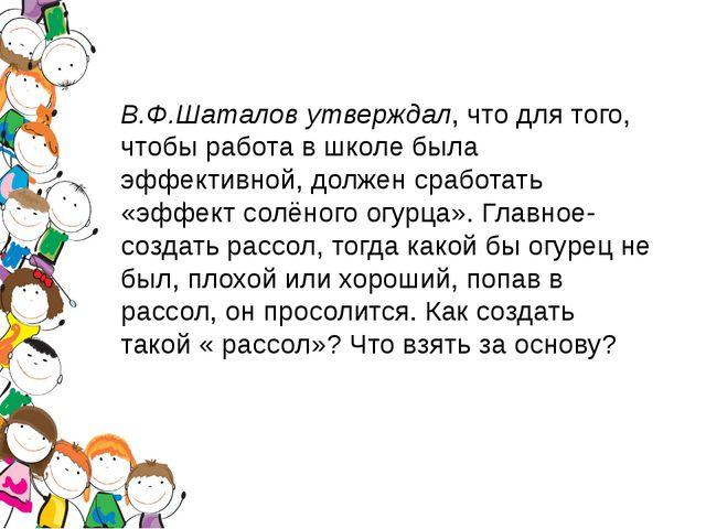В.Ф.Шаталов утверждал, что для того, чтобы работа в школе была эффективной, д...
