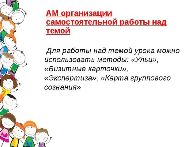 АМ организации самостоятельной работы над темой Для работы над темой урока мо...