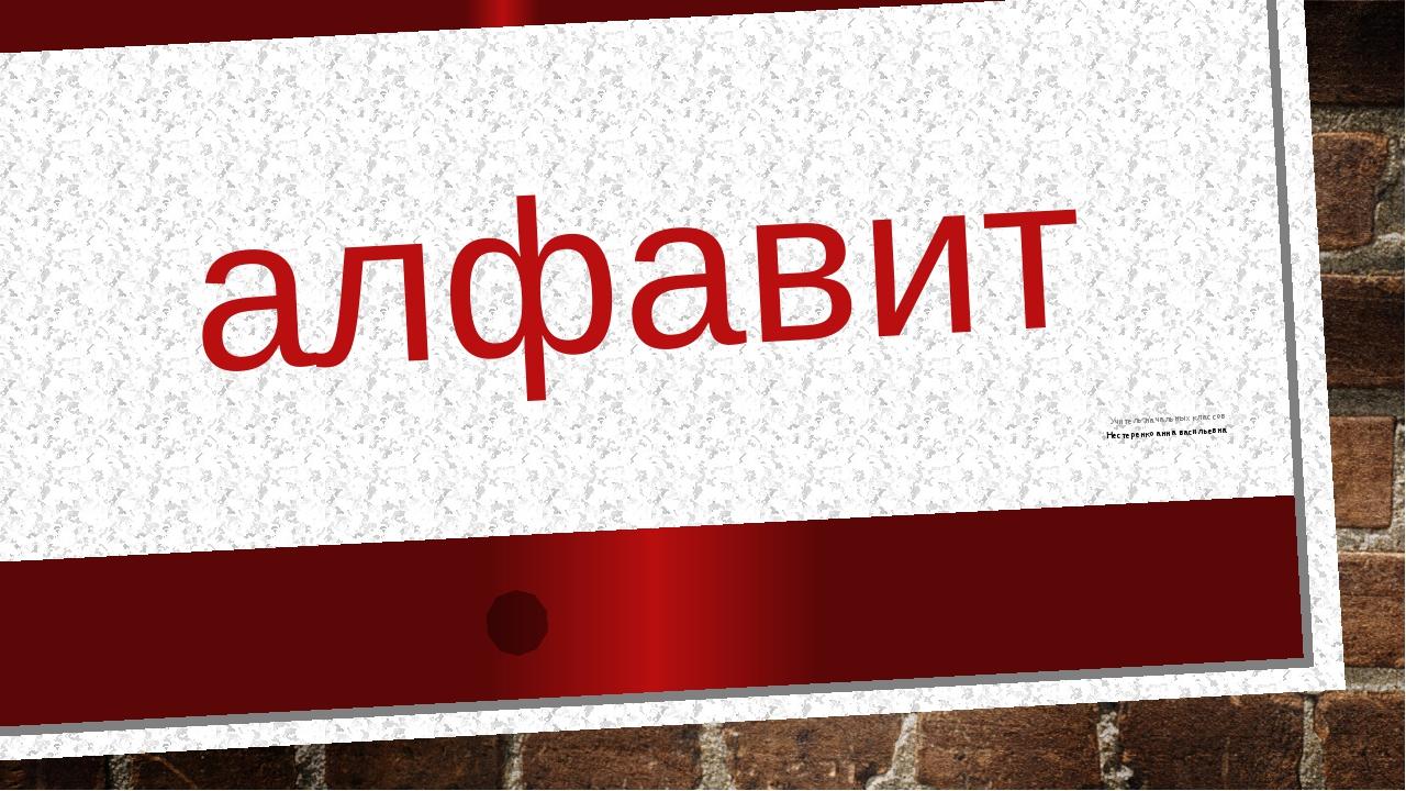 алфавит Учитель начальных классов Нестеренко анна васильевна