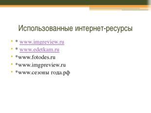 Использованные интернет-ресурсы * www.imgreview.ru * www.edetkam.ru *www.foto