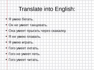 Translate into English: Я умею бегать. Он не умеет танцевать. Она умеет прыга