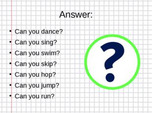 Answer: Can you dance? Can you sing? Can you swim? Can you skip? Can you hop?
