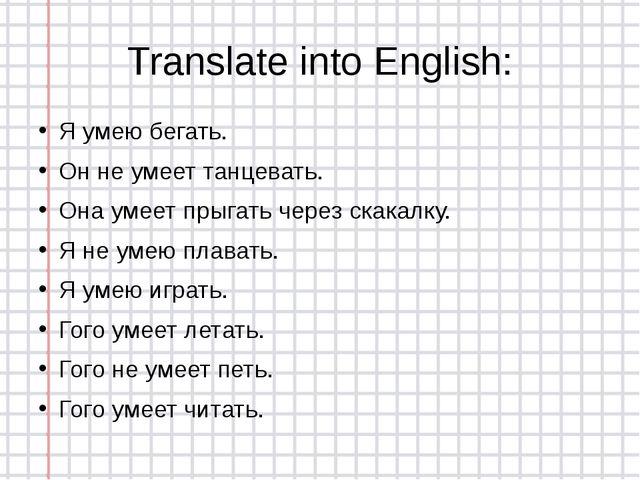 Translate into English: Я умею бегать. Он не умеет танцевать. Она умеет прыга...