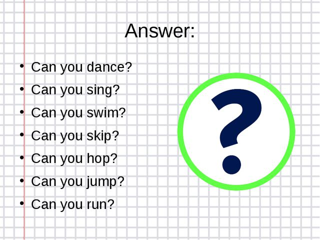 Answer: Can you dance? Can you sing? Can you swim? Can you skip? Can you hop?...